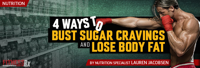 4 Ways to Bust Sugar Cravings And Lose Body Fat
