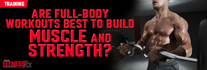 Are Full-Body Workouts Best to Build Muscle and Strength?