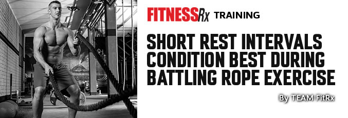 Short Rest Intervals Condition Best During Battling Rope Exercise