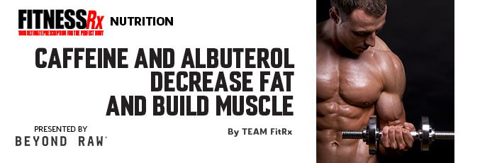Caffeine and Albuterol Decrease Fat and Build Muscle