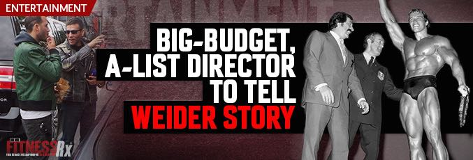 Big Budget, A-List Director to Tell Weider Story!