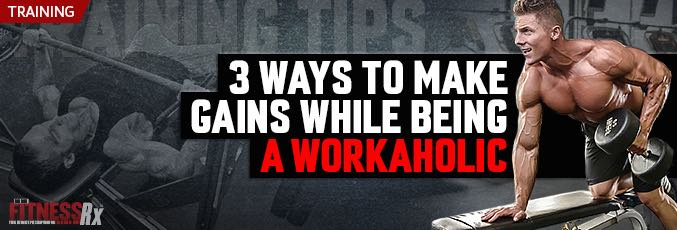 3 Ways To Make Gains While Being A Workaholic