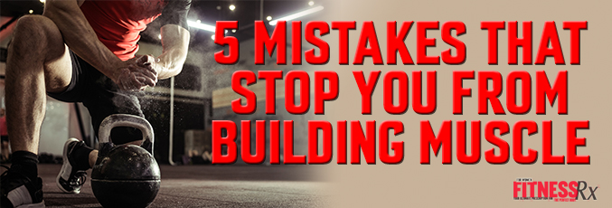 5 Mistakes That Stop You From Building Muscle