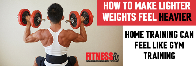 How to Make Lighter Weights Feel Heavier