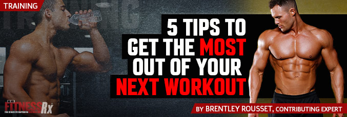 5 Tips To Get The Most Out Of Your Next Workout
